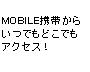 MOBILE携帯からいつでもどこでもアクセス!